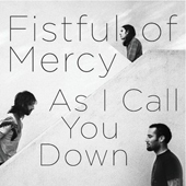 FISTFUL OF MERCY – AS I CALL YOU DOWN