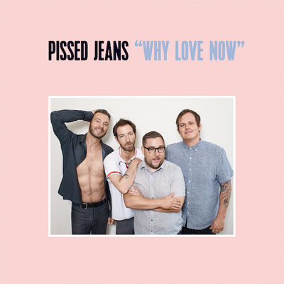 pissed_jeans_why_love_now